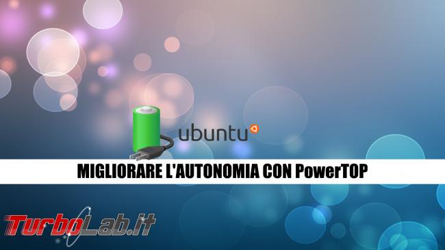 Linux / Ubuntu consuma troppa batteria! Come risolvere migliorare autonomia PowerTOP - ubuntu migliorare autonomia con powertop